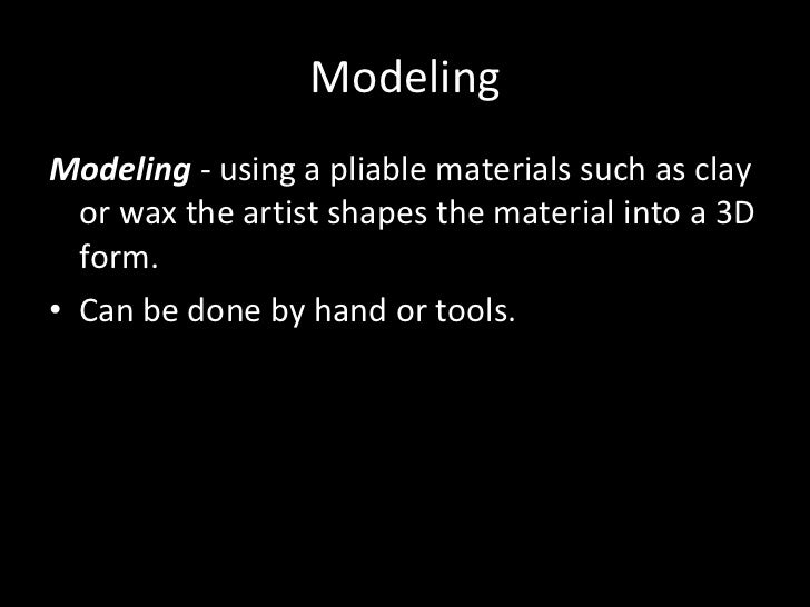 Modeling <ul><li>Modeling  - using a pliable materials such as clay or wax the artist shapes the material into a 3D form. ...