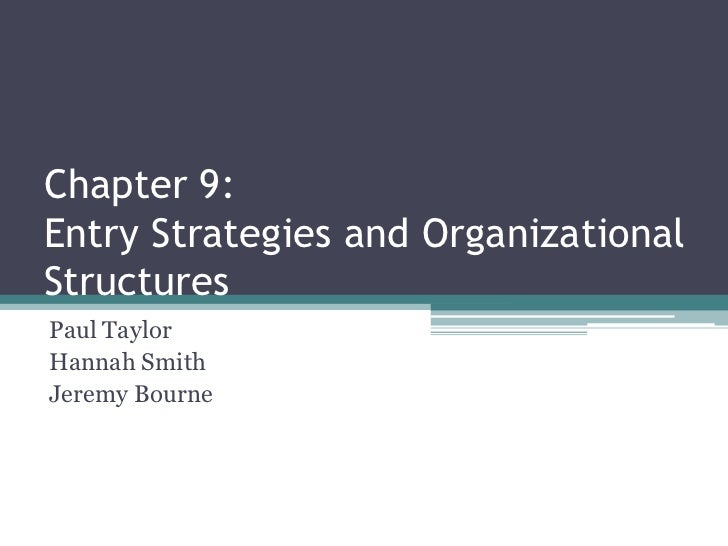 Chapter 9:Entry Strategies and Organizational Structures<br />Paul Taylor<br />Hannah Smith<br />Jeremy Bourne<br />