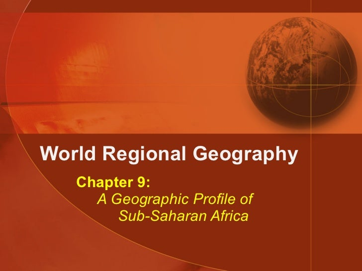 World Regional Geography Chapter 9:   A Geographic Profile of   Sub-Saharan Africa