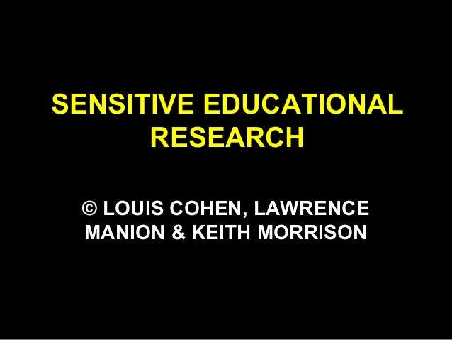 SENSITIVE EDUCATIONAL RESEARCH © LOUIS COHEN, LAWRENCE MANION & KEITH MORRISON