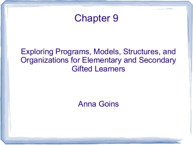 Chapter 9 Exploring Programs, Models, Structures, and Organizations for Elementary and Secondary Gifted Learners  Anna Goi...