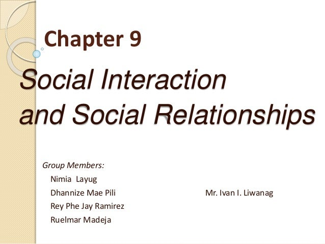 Chapter 9 Social Interaction and Social Relationships Group Members: Nimia Layug Dhannize Mae Pili Mr. Ivan I. Liwanag Rey...