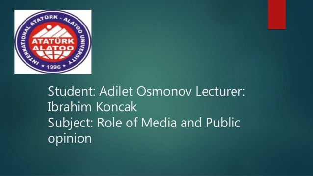 Student: Adilet Osmonov Lecturer: Ibrahim Koncak Subject: Role of Media and Public opinion