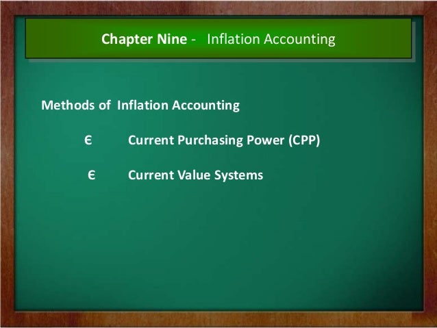 methods of inflation accounting Thus, the problems created by price changes in the historical cost based accounts necessitated some method to take care of inflation into the accounting system methods of inflation accounting: • some of the generally accepted methods of inflation accounting are as follows – (a) current purchasing power method (cpp.