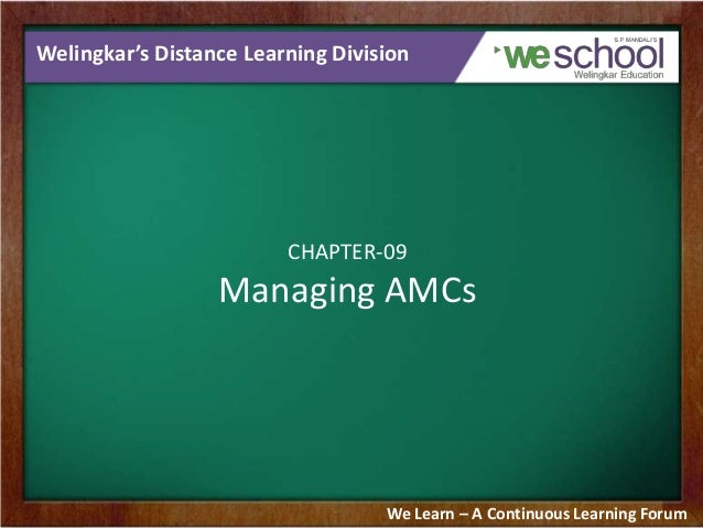 Welingkar's Distance Learning Division  CHAPTER-09  Managing AMCs  We Learn – A Continuous Learning Forum