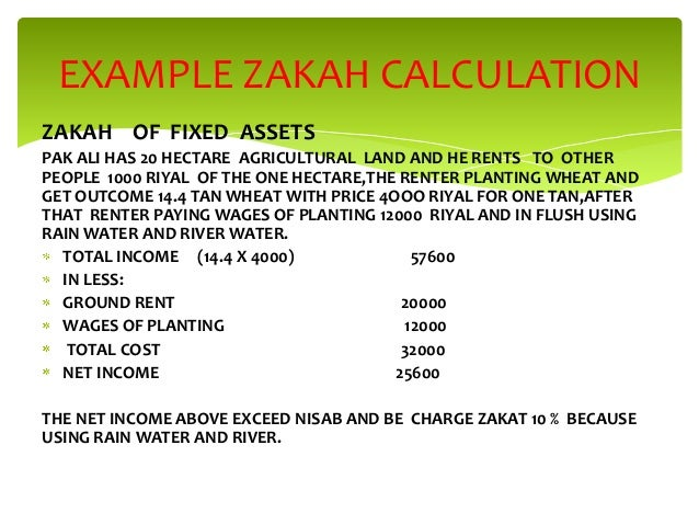 EXAMPLE ZAKAH CALCULATION ZAKAH OF FIXED ASSETS PAK ALI HAS 20 HECTARE AGRICULTURAL LAND AND HE RENTS TO OTHER PEOPLE 1000...