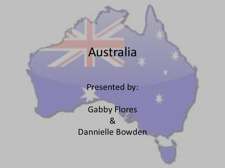 Australia Presented by:  Gabby Flores        &Dannielle Bowden