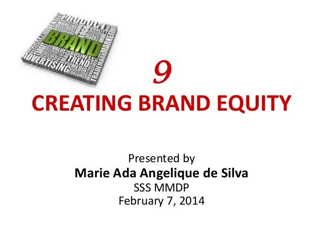 9 CREATING BRAND EQUITY Presented by  Marie Ada Angelique de Silva SSS MMDP February 7, 2014