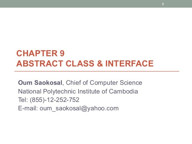CHAPTER 9 ABSTRACT CLASS & INTERFACE Oum Saokosal, Chief of Computer Science National Polytechnic Institute of Cambodia Te...