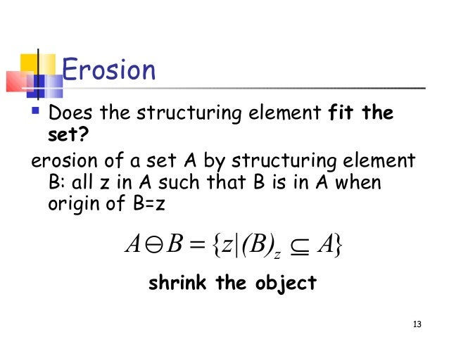 Erosion Does the structuring element fit theset?erosion of a set A by structuring elementB: all z in A such that B is in ...