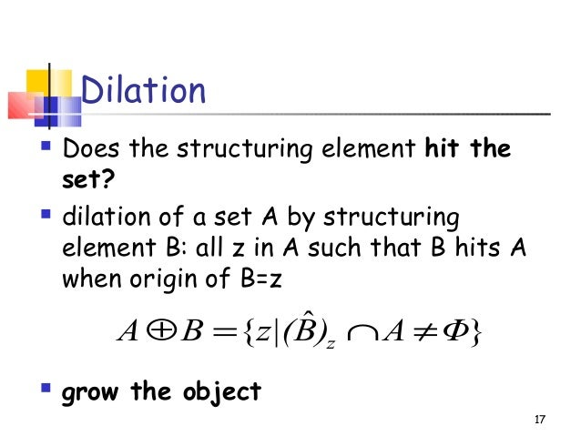 Dilation Does the structuring element hit theset? dilation of a set A by structuringelement B: all z in A such that B hi...