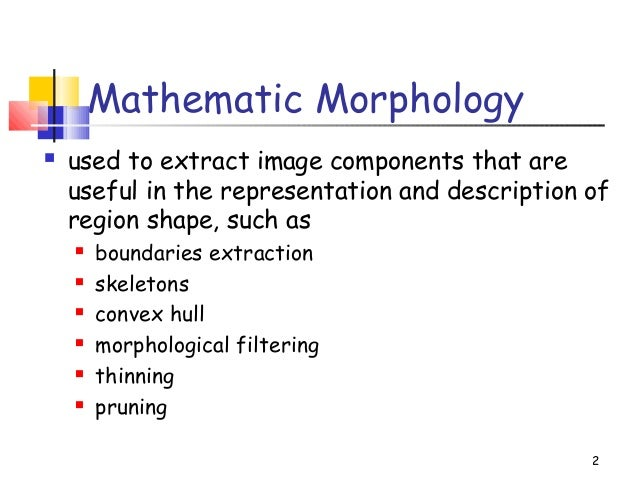 2Mathematic Morphology used to extract image components that areuseful in the representation and description ofregion sha...
