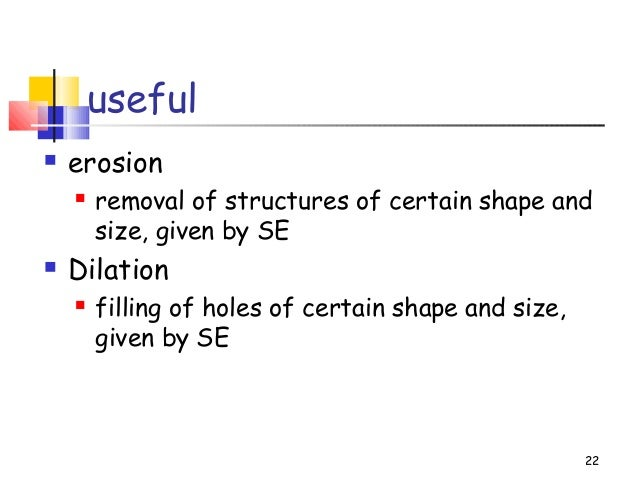 useful erosion removal of structures of certain shape andsize, given by SE Dilation filling of holes of certain shape ...