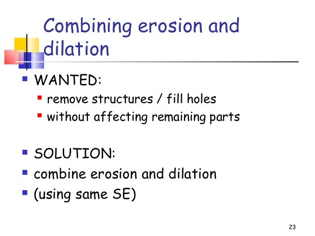 Combining erosion anddilation WANTED: remove structures / fill holes without affecting remaining parts SOLUTION: comb...