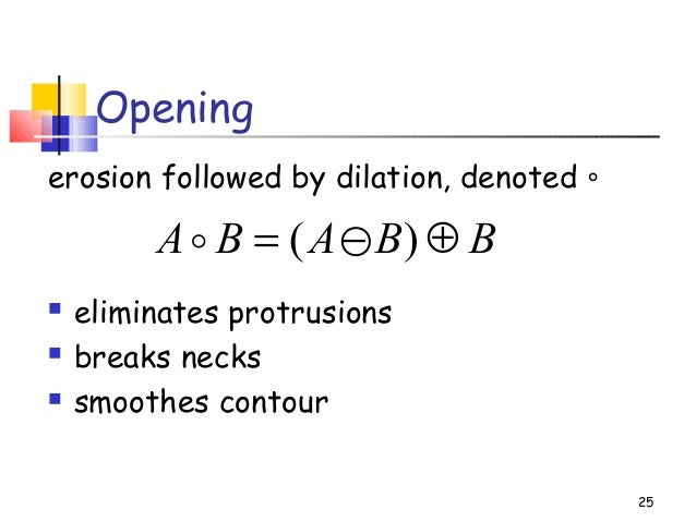 Openingerosion followed by dilation, denoted ∘ eliminates protrusions breaks necks smoothes contour25BBABA ⊕−= )(