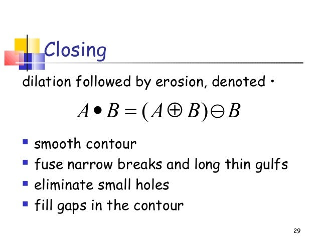 Closingdilation followed by erosion, denoted • smooth contour fuse narrow breaks and long thin gulfs eliminate small ho...