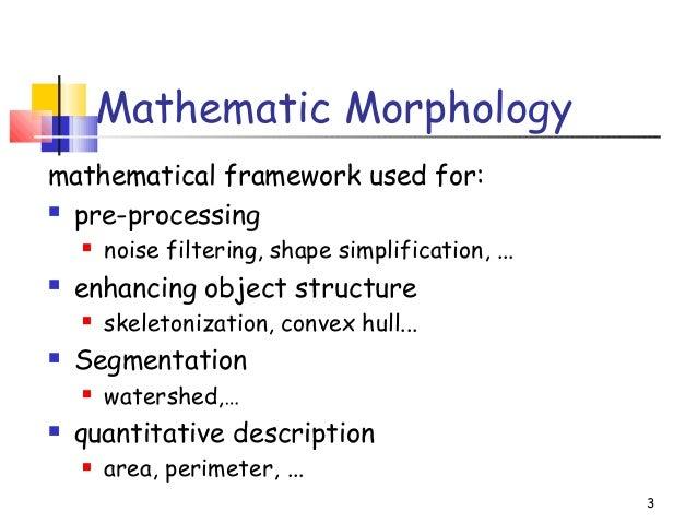 3Mathematic Morphologymathematical framework used for: pre-processing noise filtering, shape simplification, ... enhanc...