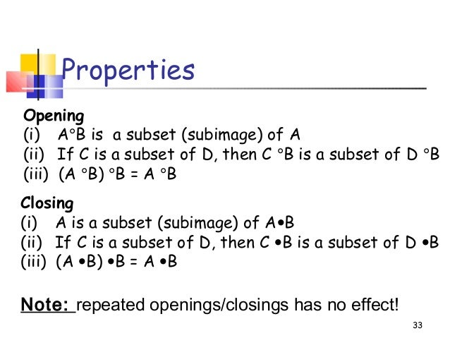 33PropertiesOpening(i) A°B is a subset (subimage) of A(ii) If C is a subset of D, then C °B is a subset of D °B(iii) (A °B...