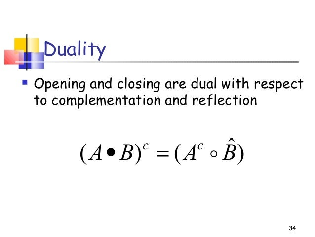 Duality Opening and closing are dual with respectto complementation and reflection34)ˆ()( BABA cc=•