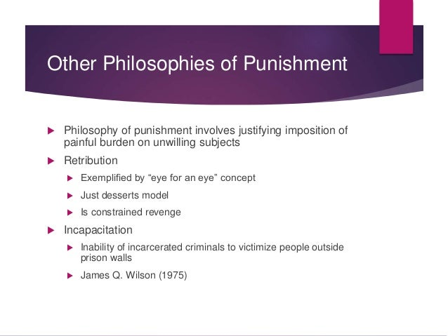 philosophies of punishment retribution However, in a philosophical sense, punishment in all its form has many  on the  other hand, ideologies such as retribution, deterrence,.