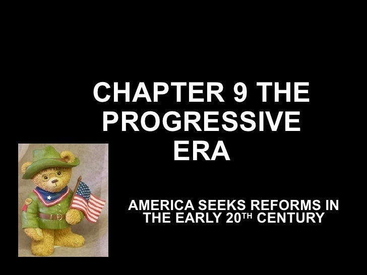 CHAPTER 9 THE PROGRESSIVE ERA AMERICA SEEKS REFORMS IN THE EARLY 20 TH  CENTURY