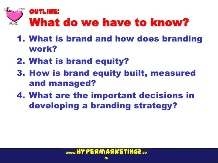 Outline:  What do we have to know?1. What is brand and how does branding   work?2. What is brand equity?3. How is brand eq...