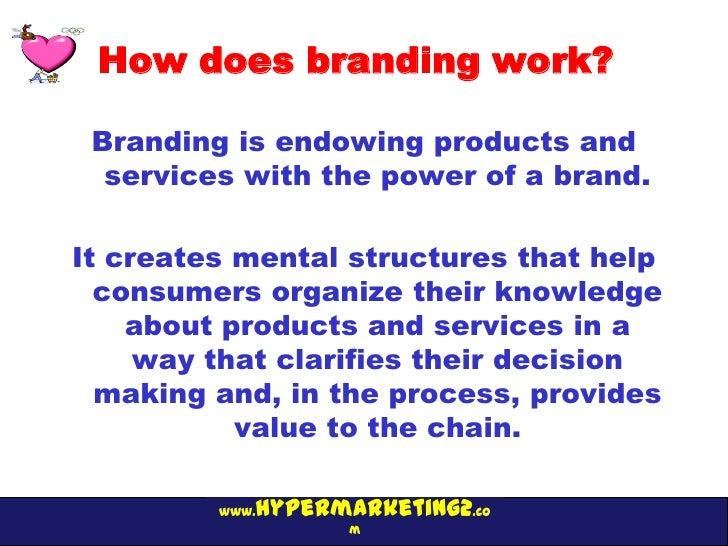 How does branding work? Branding is endowing products and  services with the power of a brand.It creates mental structures...