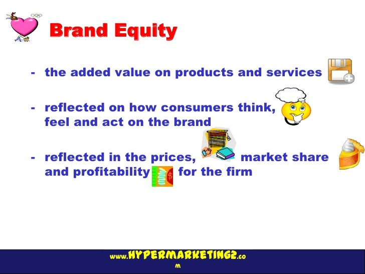 Brand Equity- the added value on products and services- reflected on how consumers think,  feel and act on the brand- refl...