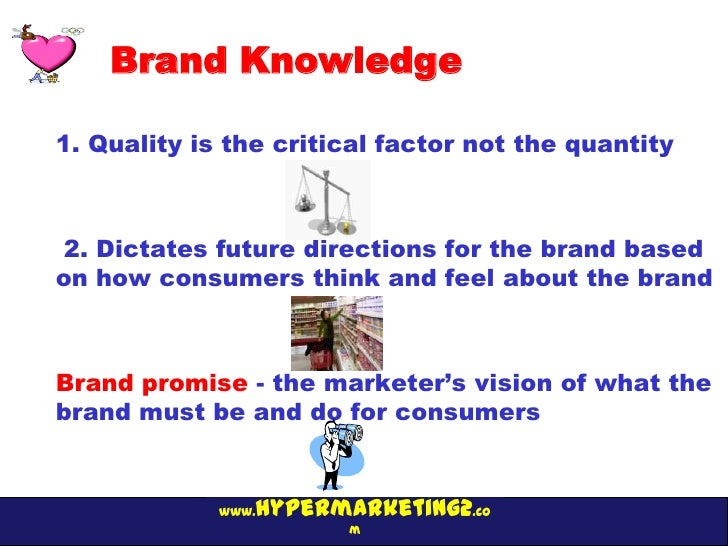 Brand Knowledge1. Quality is the critical factor not the quantity2. Dictates future directions for the brand basedon how c...