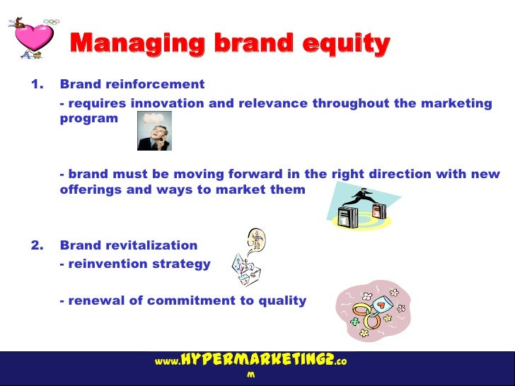 Managing brand equity1.   Brand reinforcement     - requires innovation and relevance throughout the marketing     program...