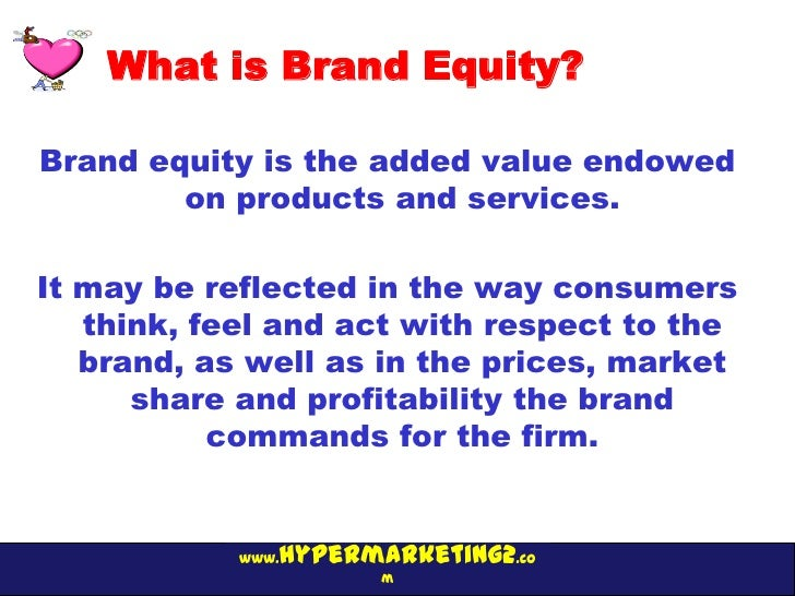 What is Brand Equity?Brand equity is the added value endowed        on products and services.It may be reflected in the wa...