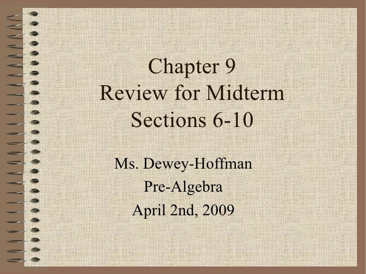 Chapter 9 Review for Midterm Sections 6-10 Ms. Dewey-Hoffman Pre-Algebra April 2nd, 2009