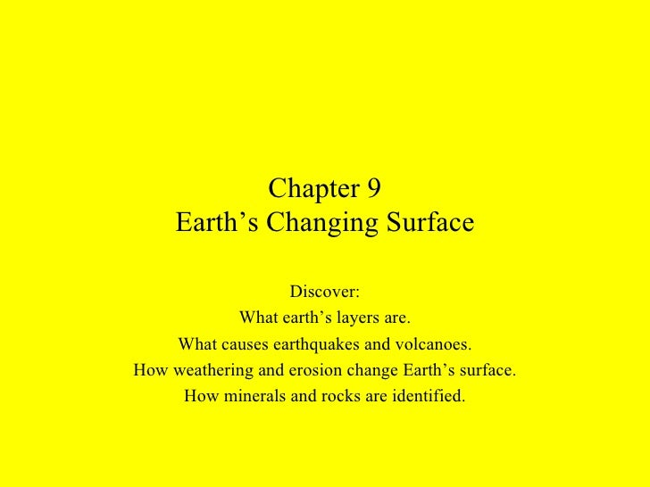 Chapter 9 Earth's Changing Surface Discover: What earth's layers are. What causes earthquakes and volcanoes. How weatherin...
