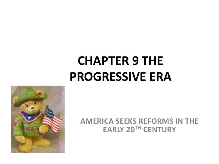 CHAPTER 9 THEPROGRESSIVE ERA AMERICA SEEKS REFORMS IN THE      EARLY 20TH CENTURY