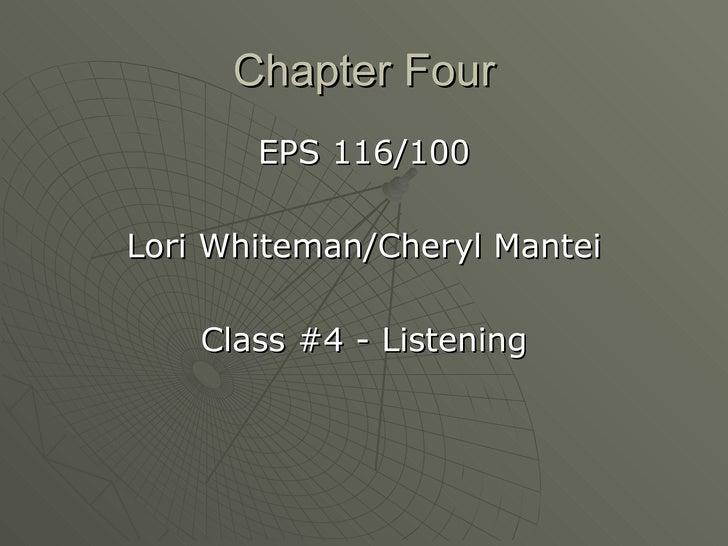 Chapter Four <ul><li>EPS 116/100 </li></ul><ul><li>Lori Whiteman/Cheryl Mantei </li></ul><ul><li>Class #4 - Listening </li...