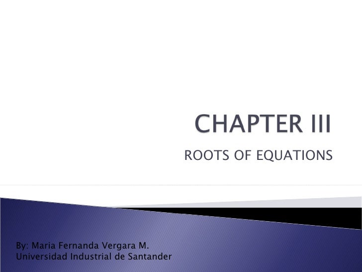 ROOTS OF EQUATIONS By: Maria Fernanda Vergara M. Universidad Industrial de Santander
