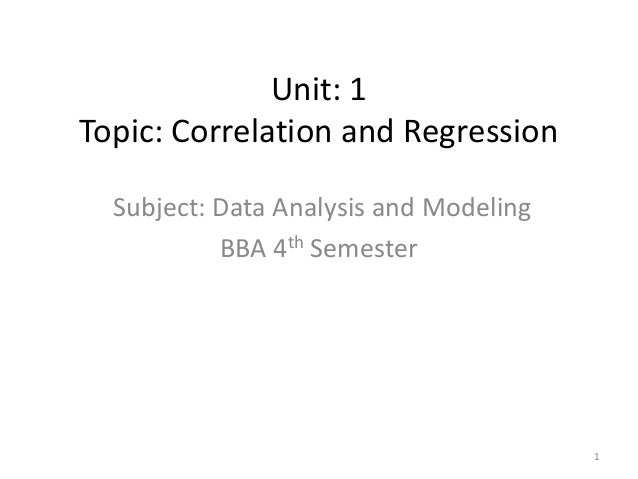 Unit: 1 Topic: Correlation and Regression Subject: Data Analysis and Modeling BBA 4th Semester 1
