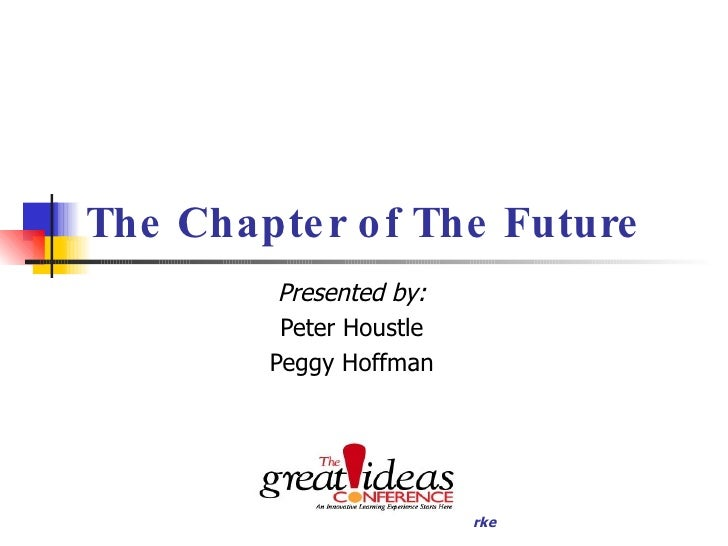 The Chapter of The Future Presented by: Peter Houstle Peggy Hoffman