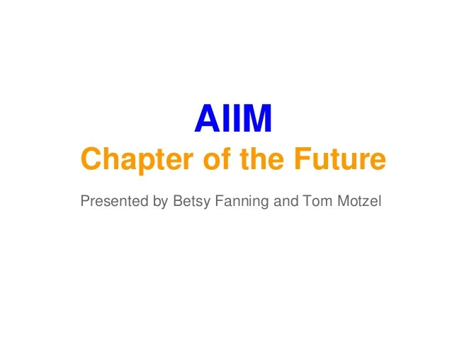 AIIM Chapter of the Future Presented by Betsy Fanning and Tom Motzel