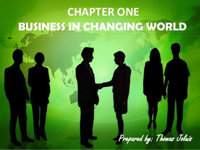 CHAPTER ONE BUSINESS IN CHANGING WORLD Prepared by: Thomas Joluis