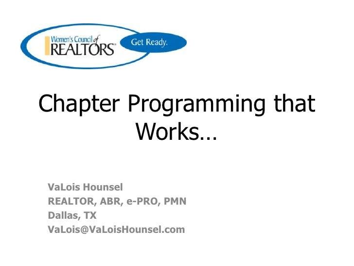 Chapter Programming that Works…<br />VaLois Hounsel<br />REALTOR, ABR, e-PRO, PMN<br />Dallas, TX<br />VaLois@VaLoisHounse...