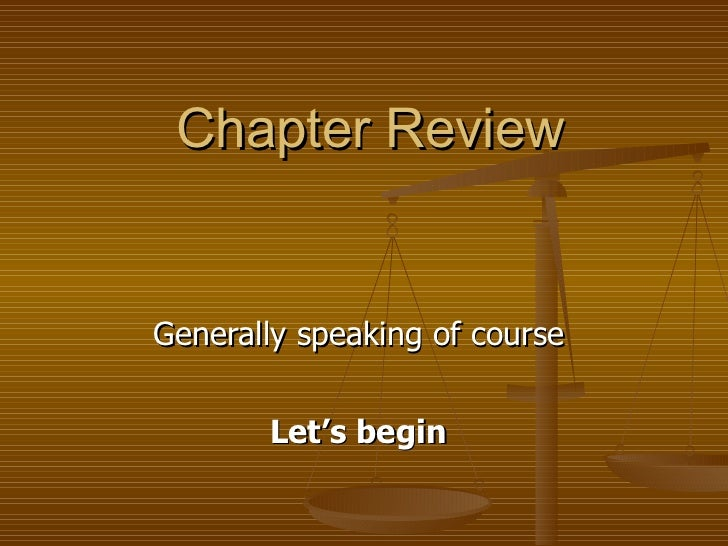 Chapter Review Generally speaking of course  Let's begin