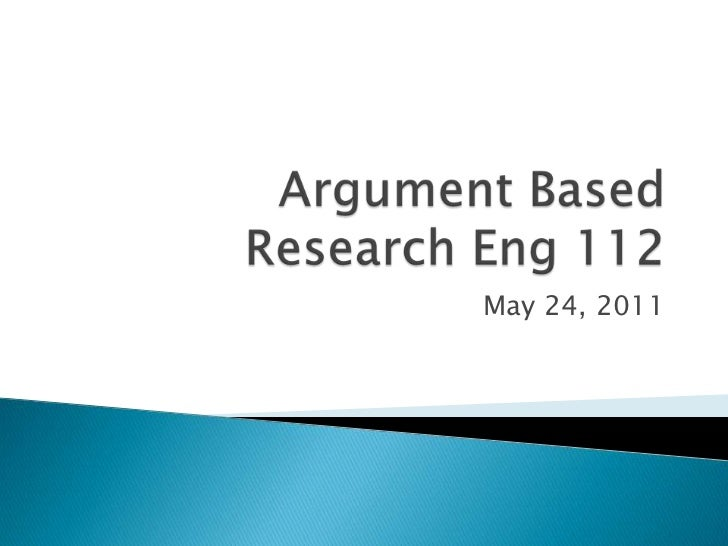 Argument Based Research Eng 112<br />May 24, 2011<br />
