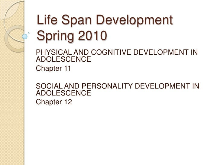 Life Span DevelopmentSpring 2010<br />PHYSICAL AND COGNITIVE DEVELOPMENT IN ADOLESCENCE<br />Chapter 11<br />SOCIAL AND PE...