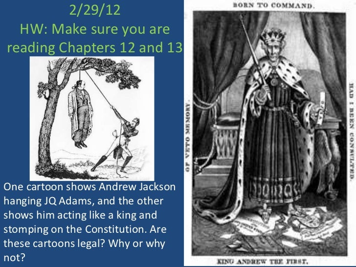 2/29/12  HW: Make sure you arereading Chapters 12 and 13One cartoon shows Andrew Jacksonhanging JQ Adams, and the othersho...