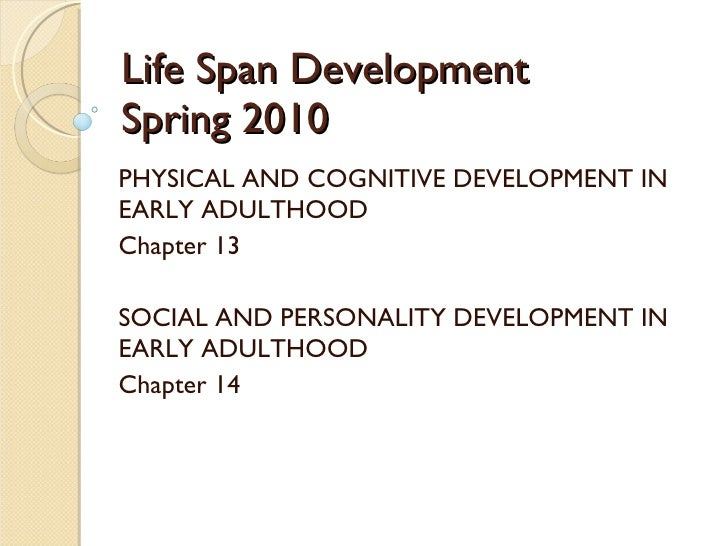 Life Span Development Spring 2010 PHYSICAL AND COGNITIVE DEVELOPMENT IN EARLY ADULTHOOD Chapter 13 SOCIAL AND PERSONALITY ...