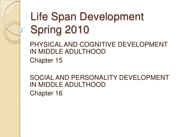 Life Span DevelopmentSpring 2010<br />PHYSICAL AND COGNITIVE DEVELOPMENT IN MIDDLE ADULTHOOD<br />Chapter 15<br />SOCIAL A...