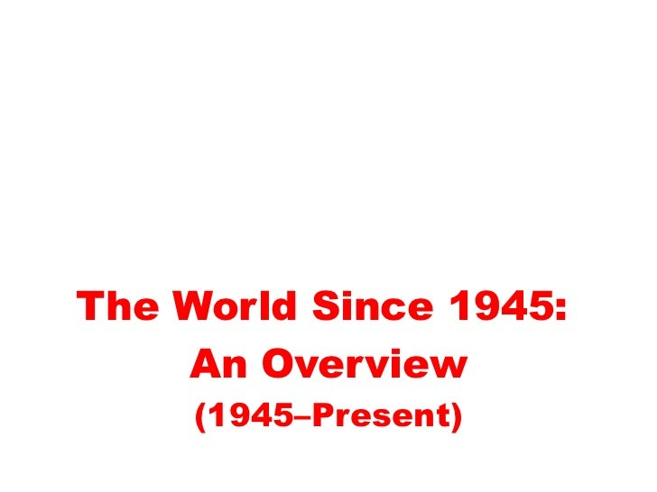 The World Since 1945:    An Overview     (1945–Present)