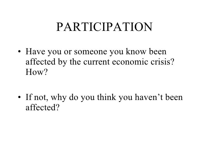 PARTICIPATION <ul><li>Have you or someone you know been affected by the current economic crisis?  How? </li></ul><ul><li>I...