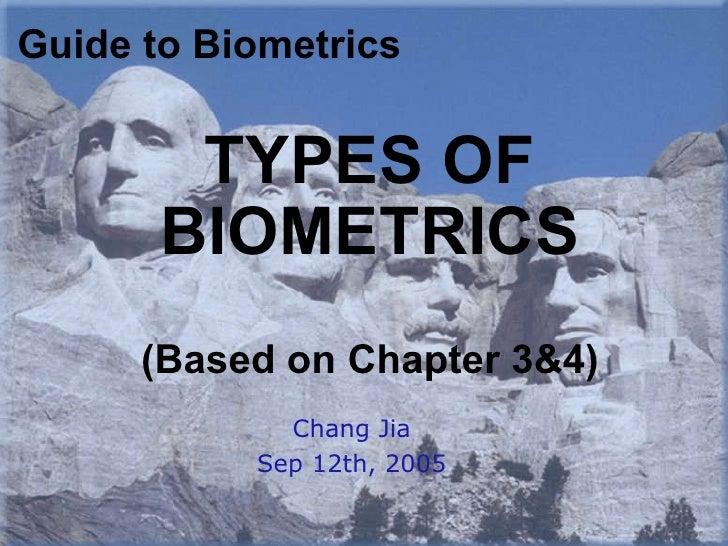 TYPES OF BIOMETRICS (Based on Chapter 3&4) Chang Jia Sep 12th, 2005 Guide to Biometrics